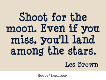Inspirational quotes - Shoot for the moon. even if you miss, you'll..