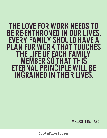 Inspirational quotes - The love for work needs to be re-enthroned in our lives...