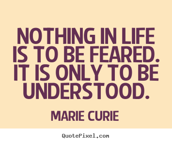 Create picture quote about inspirational - Nothing in life is to be feared. it is only..