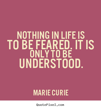 Marie Curie picture quotes - Nothing in life is to be feared. it is only to.. - Inspirational quotes