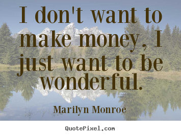 Marilyn Monroe photo quote - I don't want to make money, i just want to be.. - Inspirational quote