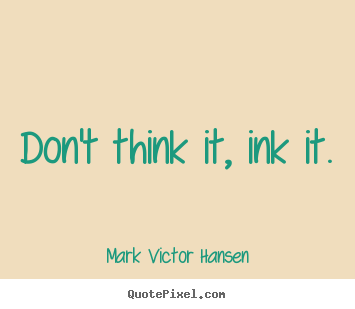 Don't think it, ink it. Mark Victor Hansen greatest inspirational quote