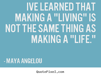 "Maya Angelou picture quotes - Ive learned that making a ""living"" is not the same thing as making a ""life."" - Inspirational quote"