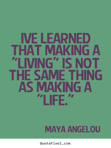 "Maya Angelou poster quotes - Ive learned that making a ""living"" is not the same thing.. - Inspirational quote"