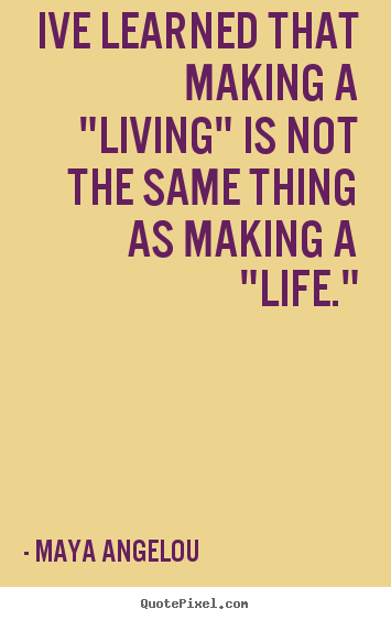 "Ive learned that making a ""living"" is not the same thing as making.. Maya Angelou best inspirational quotes"