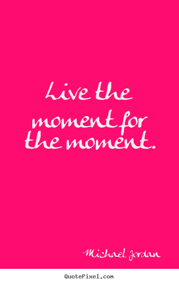 Michael Jordan picture quotes - Live the moment for the moment. - Inspirational quotes