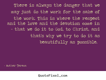 There is always the danger that we may just do the work for the sake of.. Mother Teresa greatest inspirational quotes
