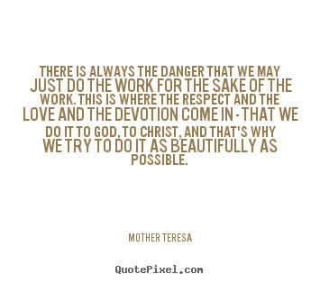 Mother Teresa picture quotes - There is always the danger that we may just do the work.. - Inspirational quote