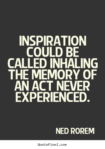 Inspirational sayings - Inspiration could be called inhaling the memory of an act never experienced.