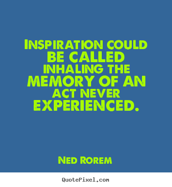Quotes about inspirational - Inspiration could be called inhaling the memory of an act..