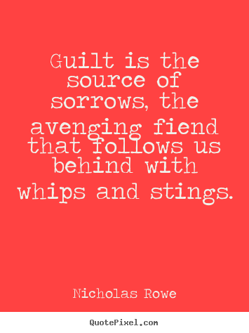 Nicholas Rowe picture quotes - Guilt is the source of sorrows, the avenging fiend that follows us behind.. - Inspirational quotes