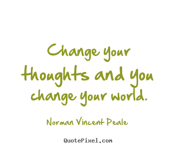 Norman Vincent Peale image quotes - Change your thoughts and you change your world. - Inspirational quote