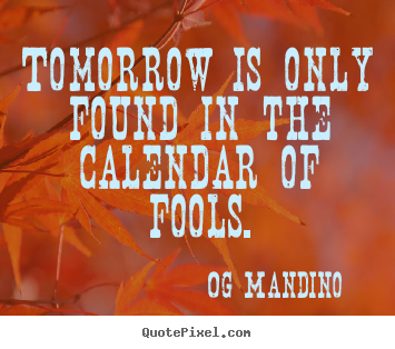 Sayings about inspirational - Tomorrow is only found in the calendar of fools.
