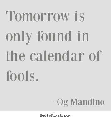 Make custom picture quotes about inspirational - Tomorrow is only found in the calendar of fools.