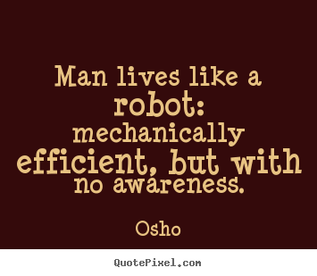 Man lives like a robot: mechanically efficient, but with.. Osho good inspirational quotes