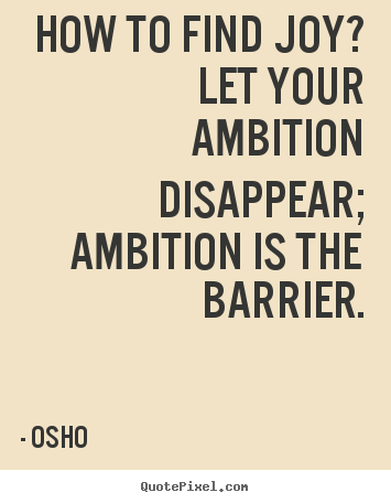 How to find joy? let your ambition disappear; ambition is the barrier. Osho popular inspirational quotes