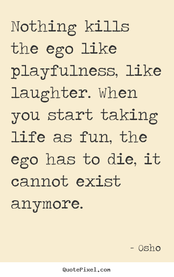 Sayings about inspirational - Nothing kills the ego like playfulness, like laughter...
