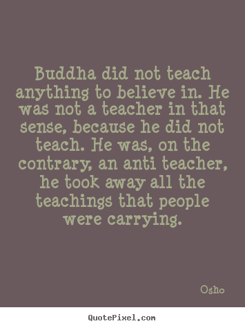 Create picture quotes about inspirational - Buddha did not teach anything to believe in. he was..