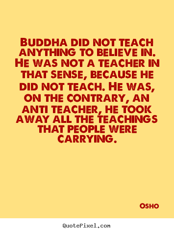 Osho picture quotes - Buddha did not teach anything to believe in. he was not a teacher.. - Inspirational quote
