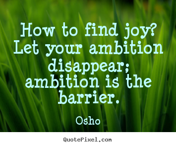 Osho picture quote - How to find joy? let your ambition disappear; ambition is the.. - Inspirational quotes