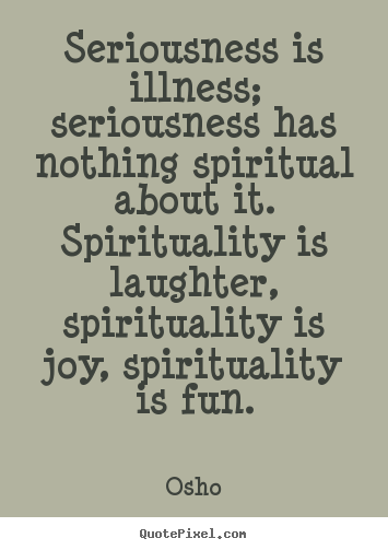 Seriousness is illness; seriousness has nothing spiritual about it... Osho best inspirational quote