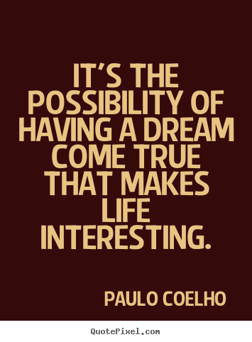 Paulo Coelho picture quote - It's the possibility of having a dream come true that makes.. - Inspirational quotes