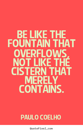 Paulo Coelho picture quotes - Be like the fountain that overflows, not like the cistern.. - Inspirational quote