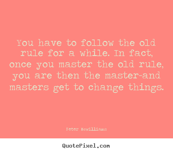 Peter Mcwilliams picture quotes - You have to follow the old rule for a while... - Inspirational quote