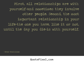 First, all relationships are with yourself-and sometimes.. Peter Mcwilliams top inspirational quotes