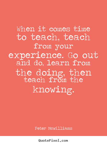 Inspirational quotes - When it comes time to teach, teach from your experience...