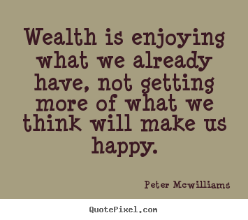 Inspirational quotes - Wealth is enjoying what we already have,..