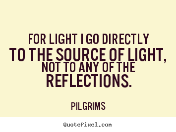 Customize picture quotes about inspirational - For light i go directly to the source of light, not to any of..