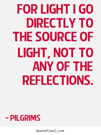 Quotes about inspirational - For light i go directly to the source of light, not to..