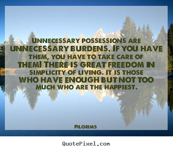 Make custom picture quotes about inspirational - Unnecessary possessions are unnecessary burdens. if you have them, you..
