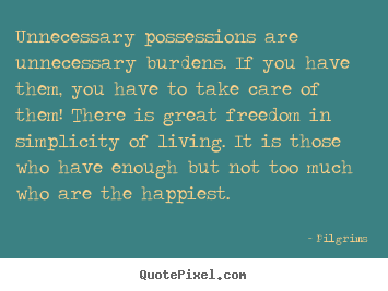 Quotes about inspirational - Unnecessary possessions are unnecessary burdens. if you have them,..
