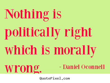 Customize picture quotes about inspirational - Nothing is politically right which is morally wrong.