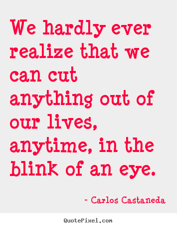 Inspirational quote - We hardly ever realize that we can cut anything out of our lives,..