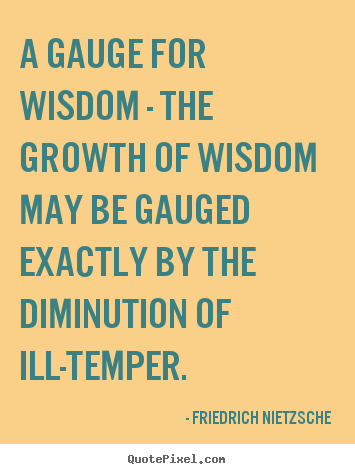 A gauge for wisdom - the growth of wisdom may be gauged exactly.. Friedrich Nietzsche  inspirational quotes