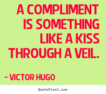Victor Hugo poster quotes - A compliment is something like a kiss through a veil. - Inspirational quotes