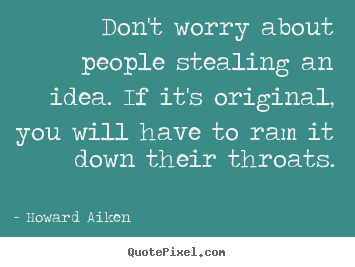 Howard Aiken picture quotes - Don't worry about people stealing an idea. if it's original,.. - Inspirational quotes