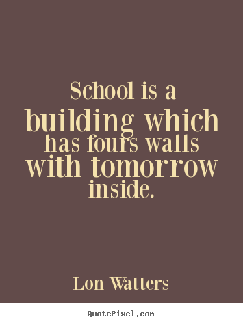 Inspirational quotes - School is a building which has fours walls with..