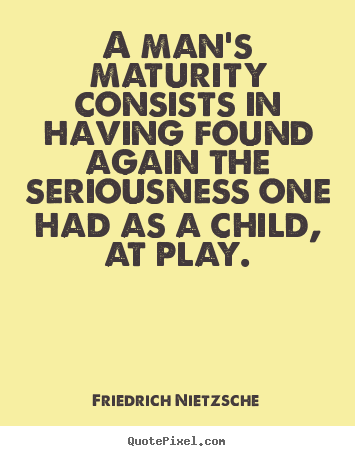 Inspirational quote - A man's maturity consists in having found again..