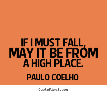 Paulo Coelho picture sayings - If i must fall, may it be from a high place. - Inspirational quote