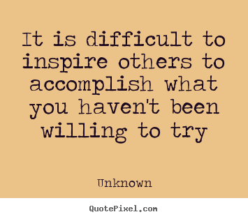 Unknown picture quotes - It is difficult to inspire others to accomplish.. - Inspirational quotes