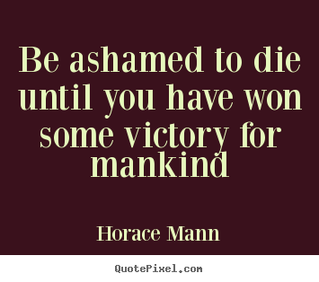 Inspirational quotes - Be ashamed to die until you have won some victory for mankind