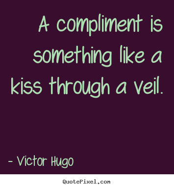 Victor Hugo picture quotes - A compliment is something like a kiss through a veil. - Inspirational quote