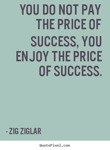 You do not pay the price of success, you enjoy the price of success. Zig Ziglar great inspirational sayings
