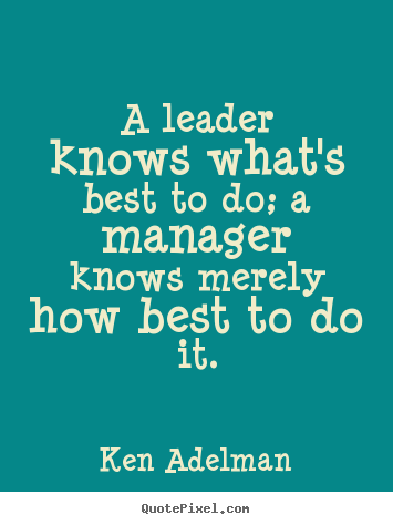 Quote about inspirational - A leader knows what's best to do; a manager knows merely..