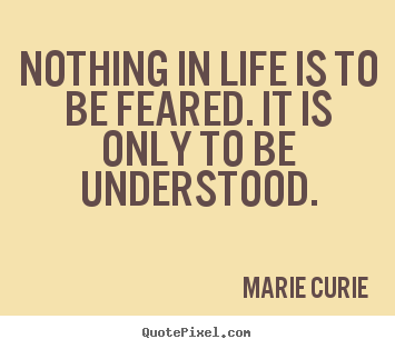 Marie Curie picture quotes - Nothing in life is to be feared. it is only to.. - Inspirational quote