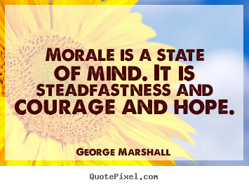 Morale is a state of mind. it is steadfastness.. George Marshall famous inspirational quotes